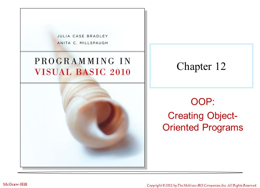 Chapter 12 OOP: Creating Object- Oriented Programs Copyright © 2011 by The McGraw-Hill Companies, Inc.