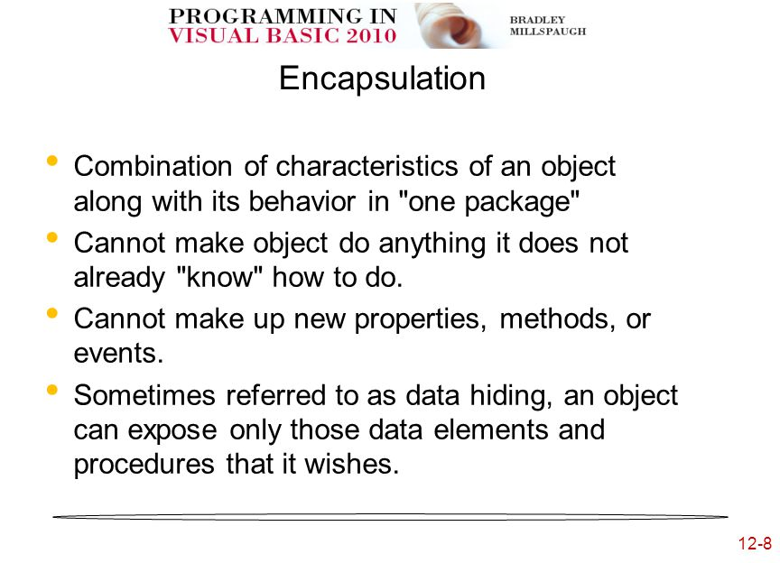 12-8 Encapsulation Combination of characteristics of an object along with its behavior in one package Cannot make object do anything it does not already know how to do.