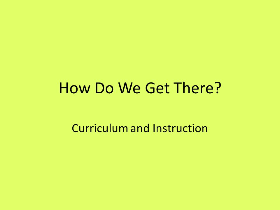 How Do We Get There Curriculum and Instruction