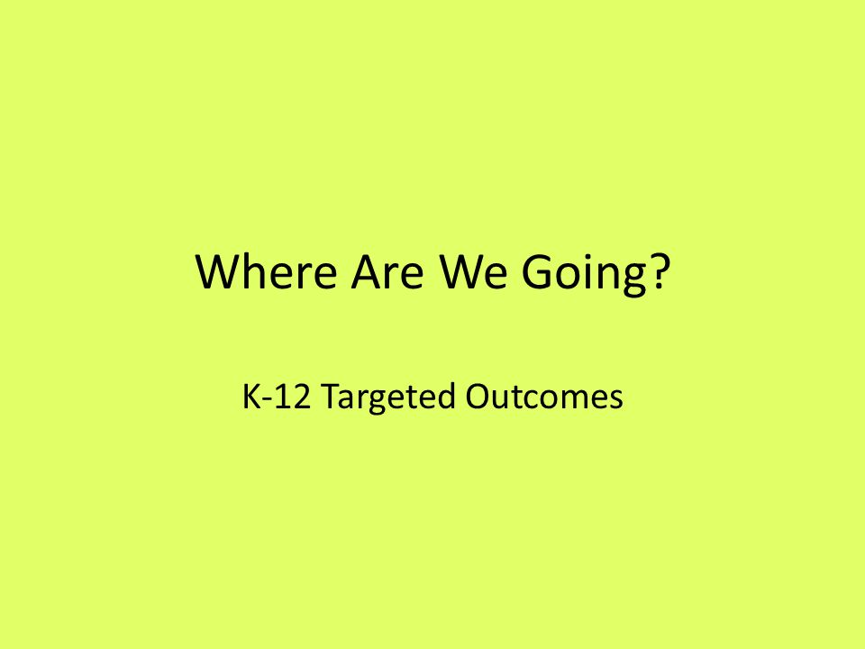 Where Are We Going K-12 Targeted Outcomes
