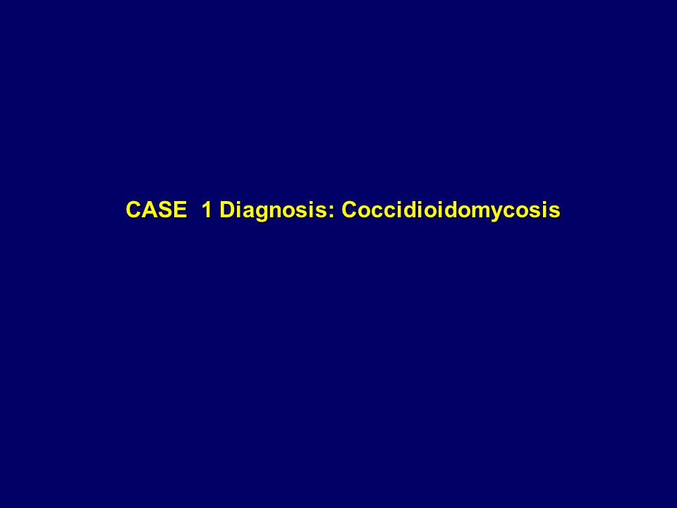 CASE 1 Diagnosis: Coccidioidomycosis