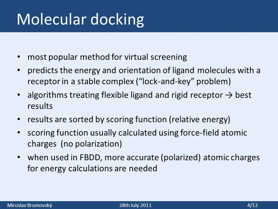 Miroslav Brumovský28th July 2011 4/12 Molecular docking most popular method for virtual screening predicts the energy and orientation of ligand molecules with a receptor in a stable complex ( lock-and-key problem) algorithms treating flexible ligand and rigid receptor → best results results are sorted by scoring function (relative energy) scoring function usually calculated using force-field atomic charges (no polarization) when used in FBDD, more accurate (polarized) atomic charges for energy calculations are needed