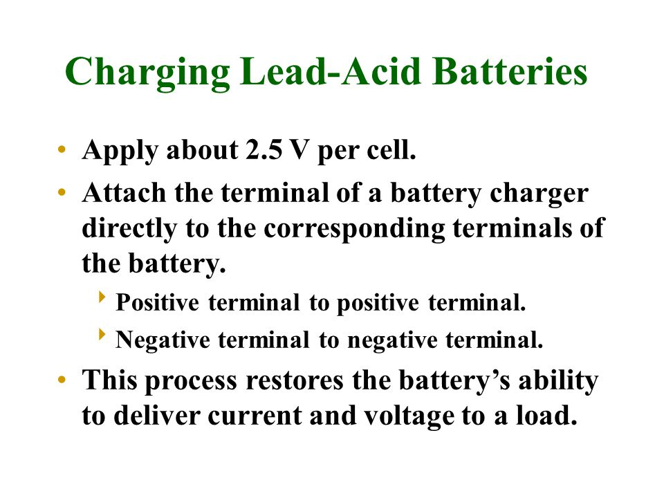 Charging Lead-Acid Batteries Apply about 2.5 V per cell.