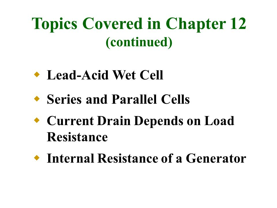  Lead-Acid Wet Cell  Series and Parallel Cells  Current Drain Depends on Load Resistance  Internal Resistance of a Generator Topics Covered in Chapter 12 (continued)