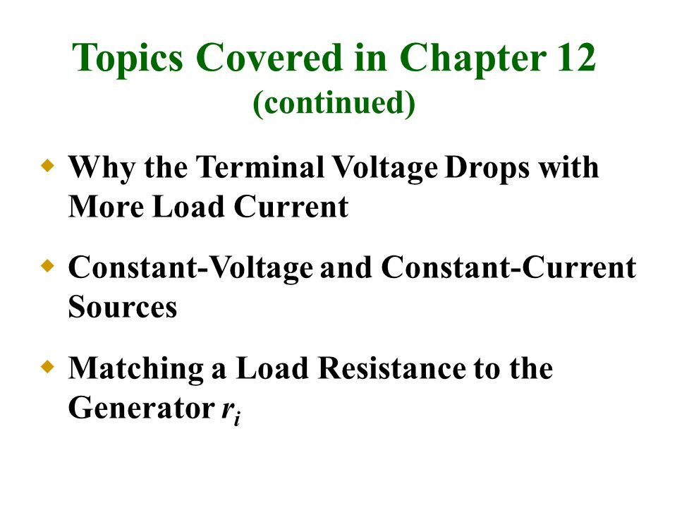  Why the Terminal Voltage Drops with More Load Current  Constant-Voltage and Constant-Current Sources  Matching a Load Resistance to the Generator r i Topics Covered in Chapter 12 (continued)
