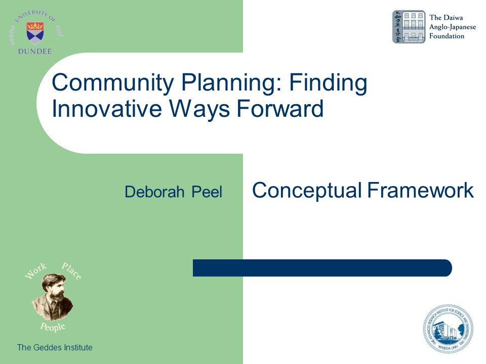 Community Planning: Finding Innovative Ways Forward Conceptual Framework The Geddes Institute Deborah Peel