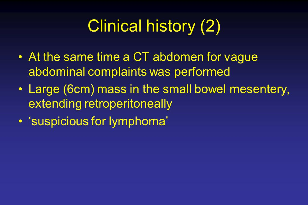 Clinical history (2) At the same time a CT abdomen for vague abdominal complaints was performed Large (6cm) mass in the small bowel mesentery, extending retroperitoneally 'suspicious for lymphoma'