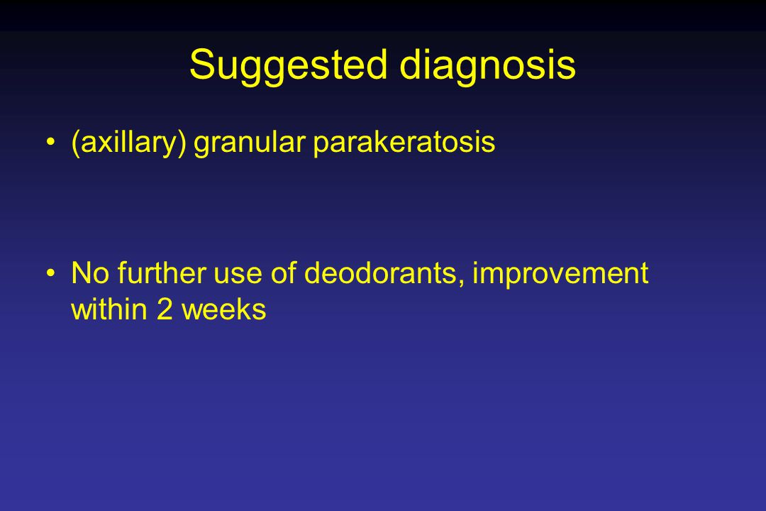 Suggested diagnosis (axillary) granular parakeratosis No further use of deodorants, improvement within 2 weeks