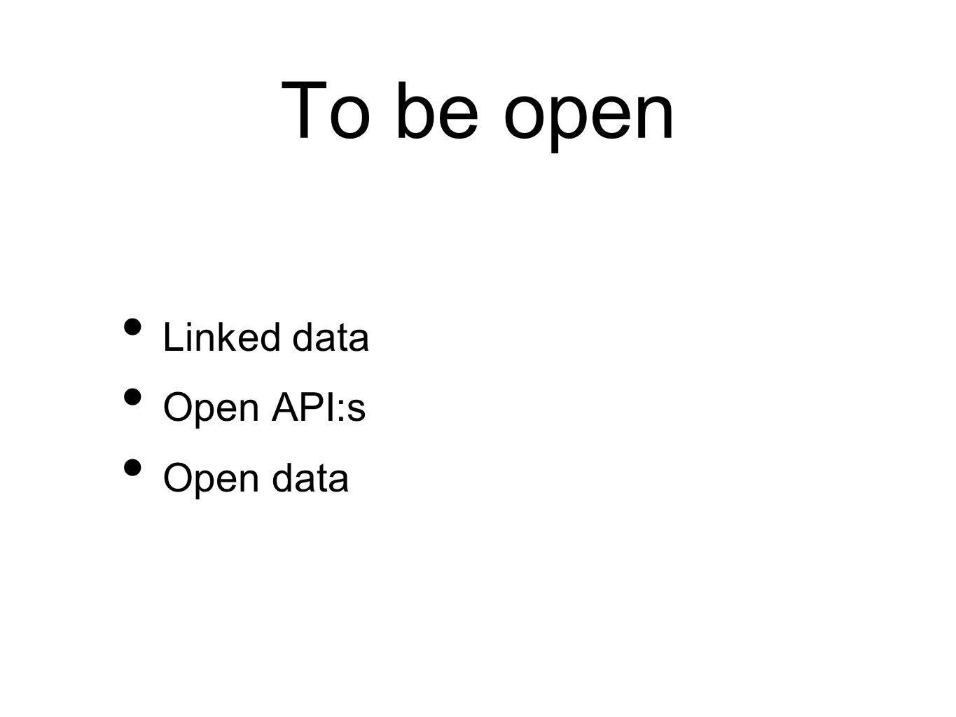 To be open Linked data Open API:s Open data