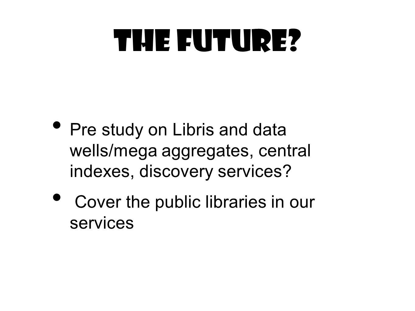 The future? Pre study on Libris and data wells/mega aggregates, central indexes, discovery services? Cover the public libraries in our services