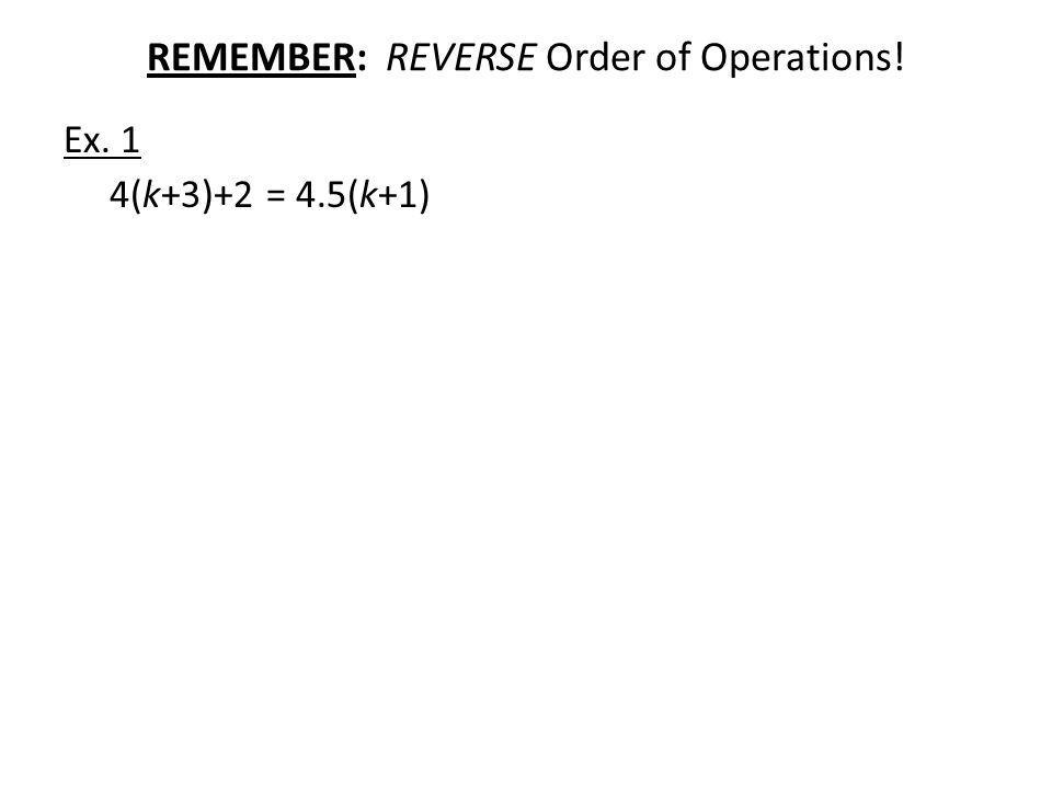 REMEMBER: REVERSE Order of Operations! Ex. 1 4(k+3)+2 = 4.5(k+1)