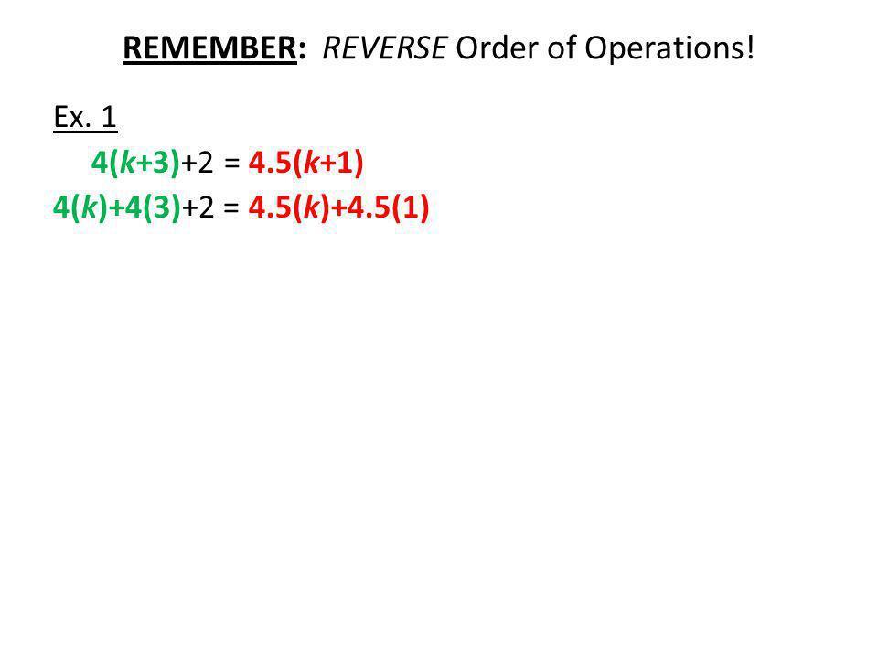 REMEMBER: REVERSE Order of Operations! Ex. 1 4(k+3)+2 = 4.5(k+1) 4(k)+4(3)+2 = 4.5(k)+4.5(1)