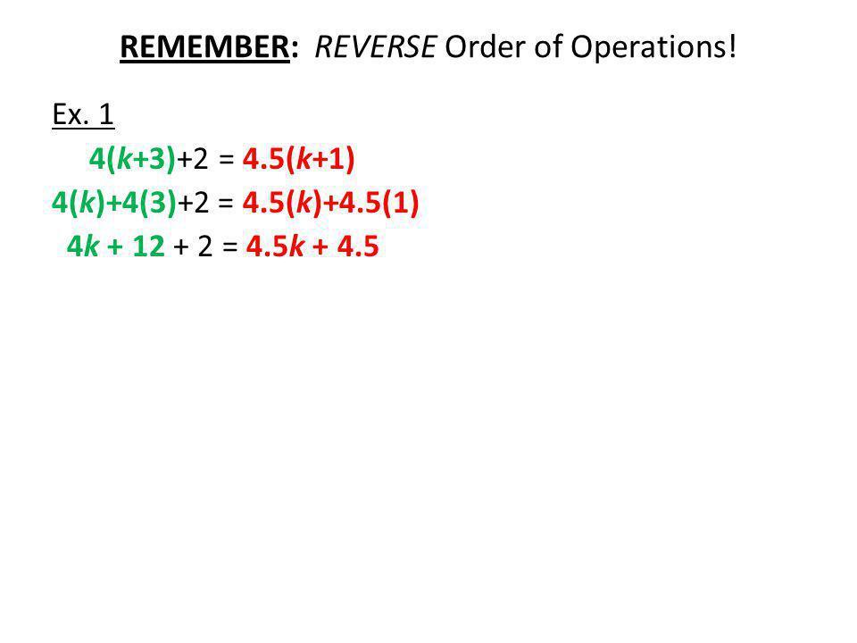 REMEMBER: REVERSE Order of Operations! Ex. 1 4(k+3)+2 = 4.5(k+1) 4(k)+4(3)+2 = 4.5(k)+4.5(1) 4k + 12 + 2 = 4.5k + 4.5
