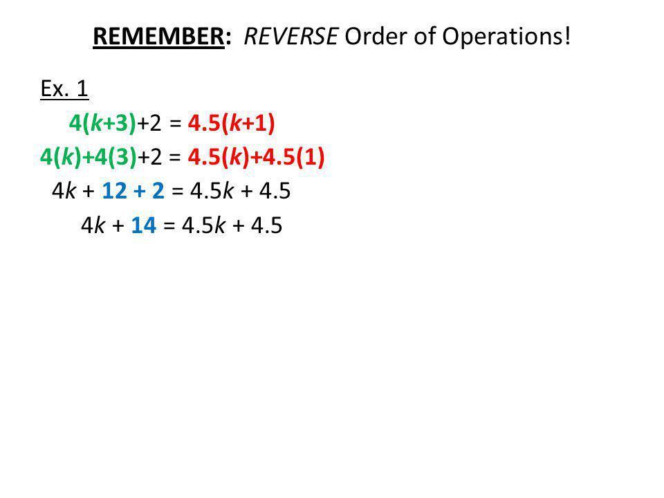 REMEMBER: REVERSE Order of Operations! Ex. 1 4(k+3)+2 = 4.5(k+1) 4(k)+4(3)+2 = 4.5(k)+4.5(1) 4k + 12 + 2 = 4.5k + 4.5 4k + 14 = 4.5k + 4.5