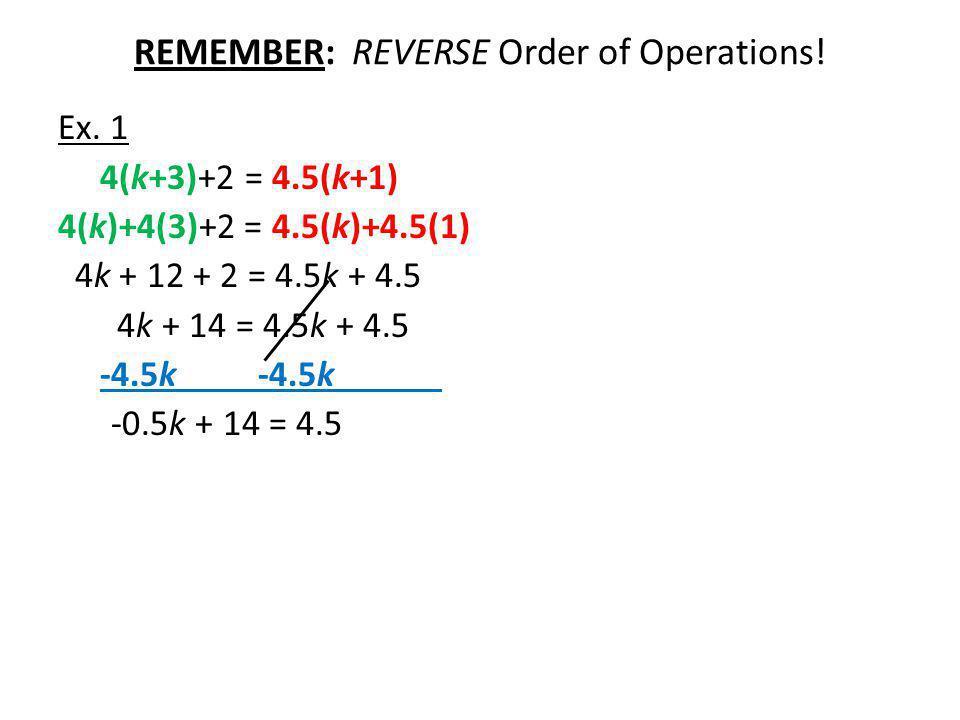 REMEMBER: REVERSE Order of Operations! Ex. 1 4(k+3)+2 = 4.5(k+1) 4(k)+4(3)+2 = 4.5(k)+4.5(1) 4k + 12 + 2 = 4.5k + 4.5 4k + 14 = 4.5k + 4.5 -4.5k -4.5k