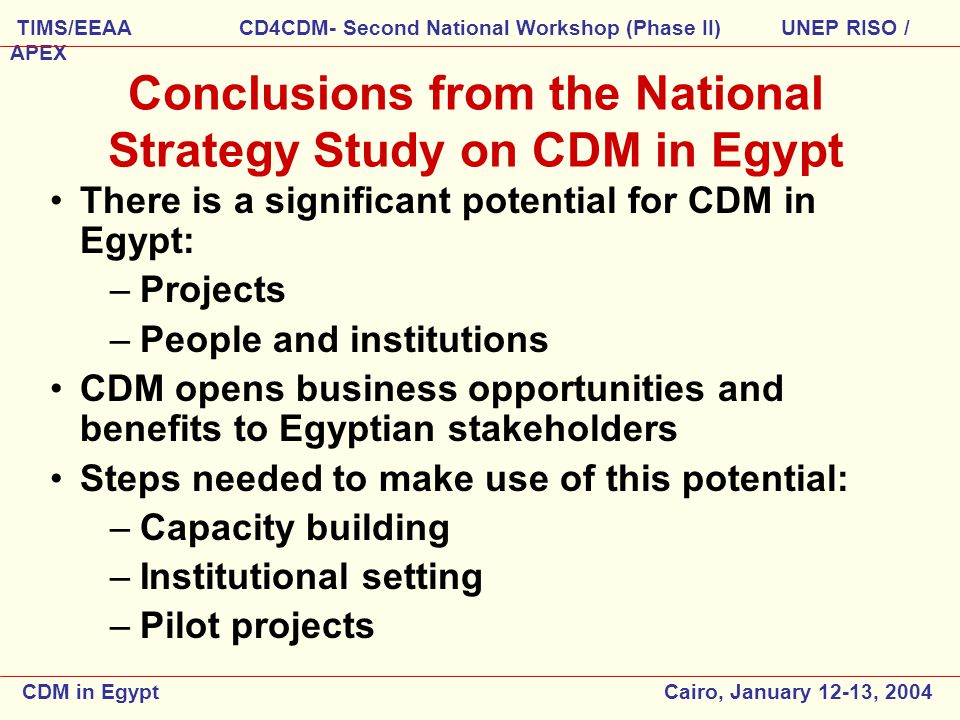 Conclusions from the National Strategy Study on CDM in Egypt There is a significant potential for CDM in Egypt: –Projects –People and institutions CDM opens business opportunities and benefits to Egyptian stakeholders Steps needed to make use of this potential: –Capacity building –Institutional setting –Pilot projects CDM in Egypt Cairo, January 12-13, 2004 TIMS/EEAA CD4CDM- Second National Workshop (Phase II) UNEP RISO / APEX