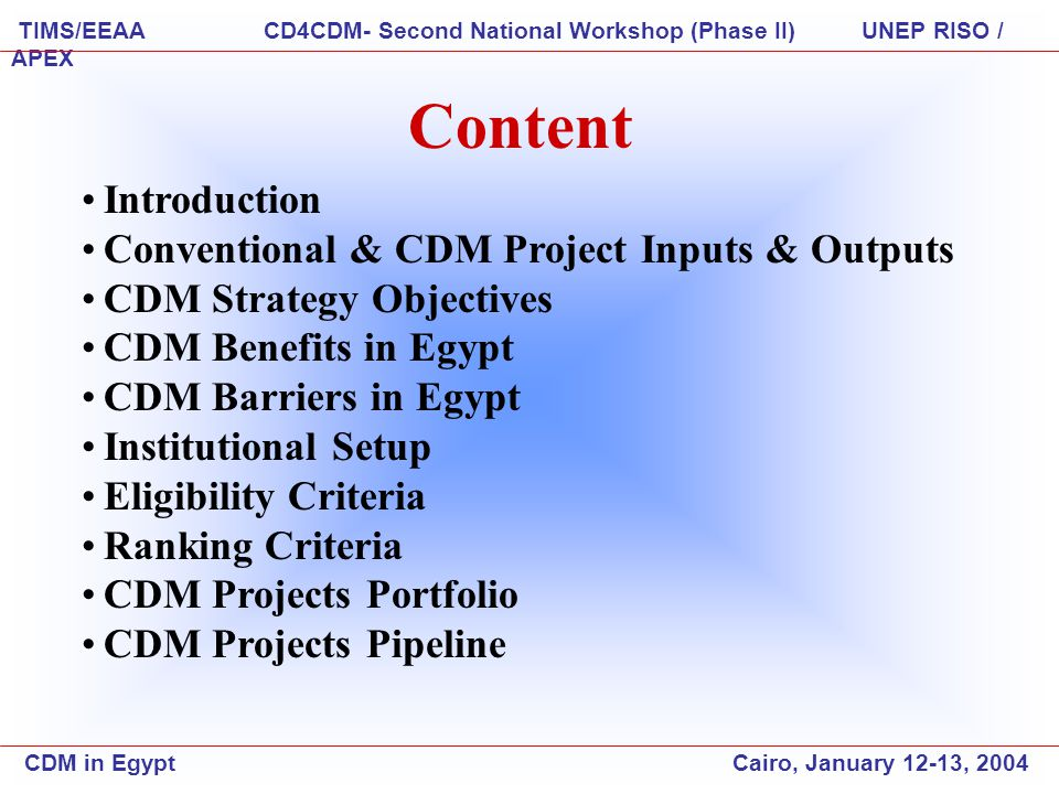 Introduction Conventional & CDM Project Inputs & Outputs CDM Strategy Objectives CDM Benefits in Egypt CDM Barriers in Egypt Institutional Setup Eligibility Criteria Ranking Criteria CDM Projects Portfolio CDM Projects Pipeline Content CDM in Egypt Cairo, January 12-13, 2004 TIMS/EEAA CD4CDM- Second National Workshop (Phase II) UNEP RISO / APEX