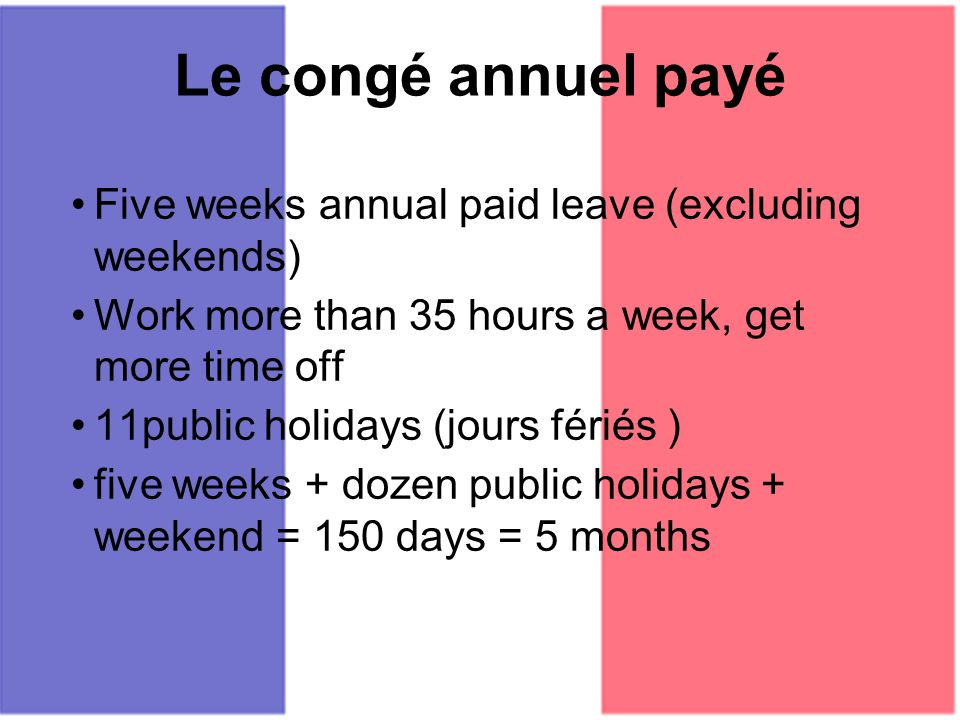 Le congé annuel payé Five weeks annual paid leave (excluding weekends) Work more than 35 hours a week, get more time off 11public holidays (jours féri