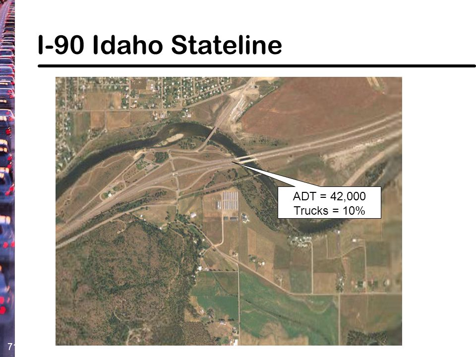 71 I-90 Idaho Stateline ADT = 42,000 Trucks = 10%