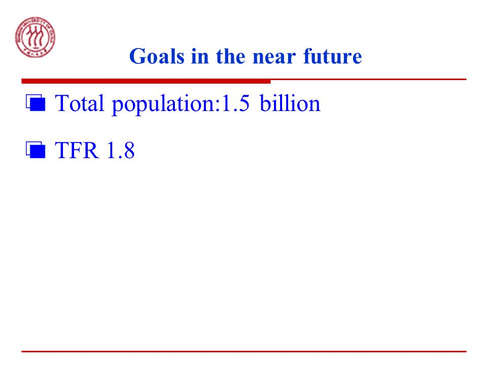 Goals in the near future Total population:1.5 billion TFR 1.8