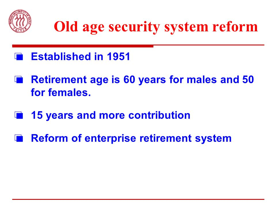 Old age security system reform Established in 1951 Retirement age is 60 years for males and 50 for females.