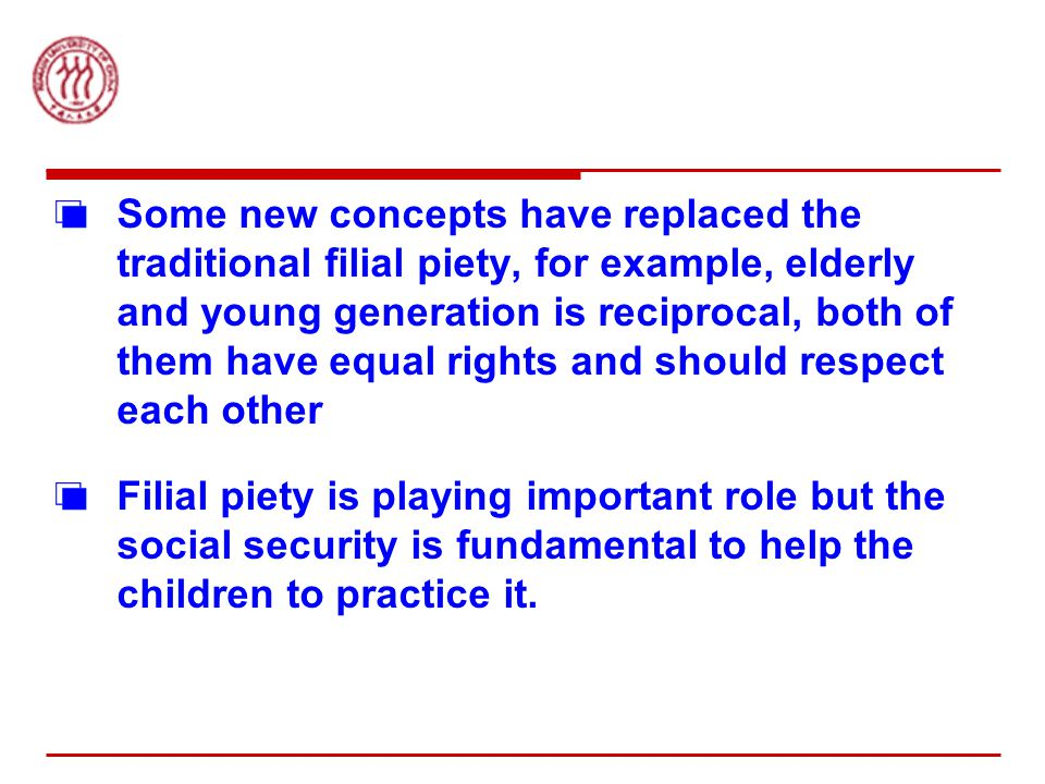 Some new concepts have replaced the traditional filial piety, for example, elderly and young generation is reciprocal, both of them have equal rights and should respect each other Filial piety is playing important role but the social security is fundamental to help the children to practice it.