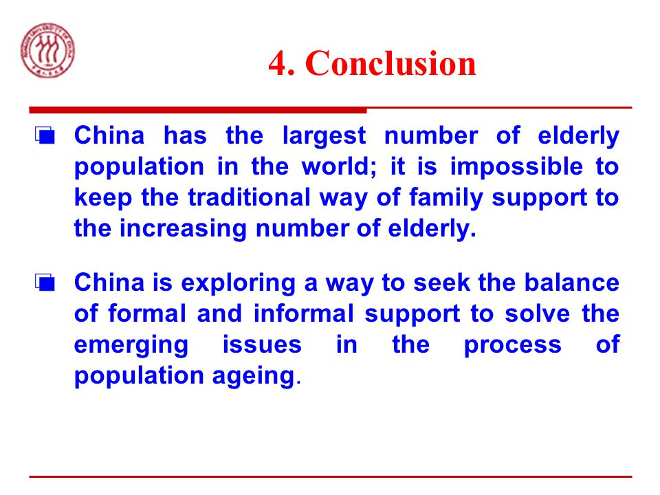 4. Conclusion China has the largest number of elderly population in the world; it is impossible to keep the traditional way of family support to the i