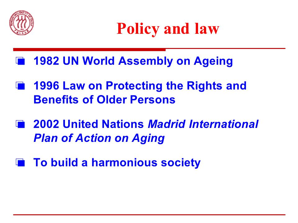 Policy and law 1982 UN World Assembly on Ageing 1996 Law on Protecting the Rights and Benefits of Older Persons 2002 United Nations Madrid International Plan of Action on Aging To build a harmonious society