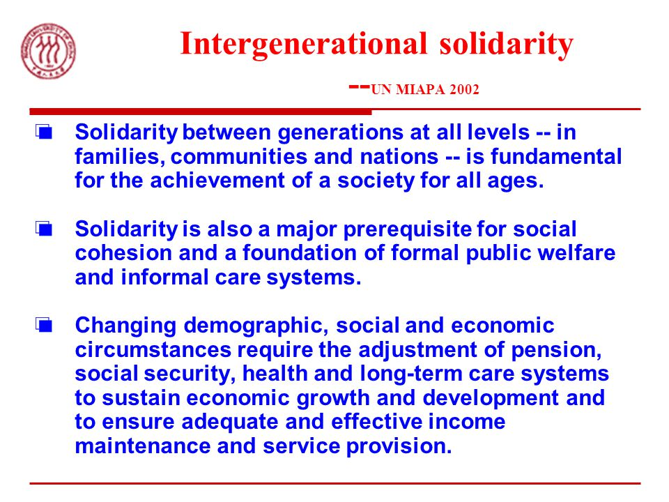 Intergenerational solidarity -- UN MIAPA 2002 Solidarity between generations at all levels -- in families, communities and nations -- is fundamental for the achievement of a society for all ages.