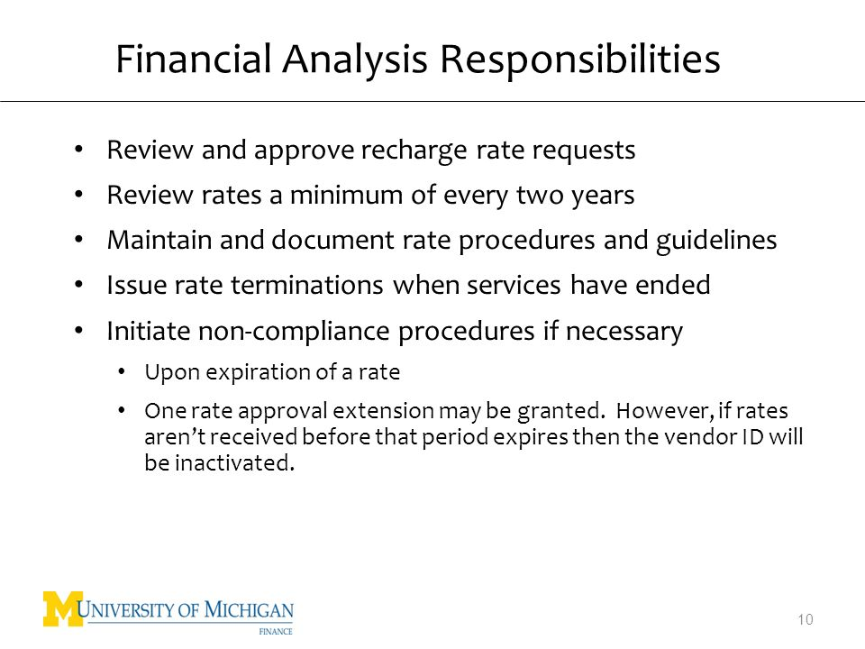 Financial Analysis Responsibilities Review and approve recharge rate requests Review rates a minimum of every two years Maintain and document rate procedures and guidelines Issue rate terminations when services have ended Initiate non-compliance procedures if necessary Upon expiration of a rate One rate approval extension may be granted.