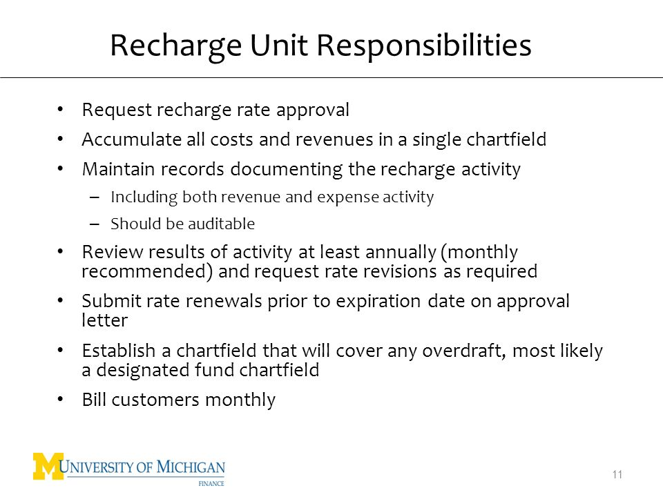 Recharge Unit Responsibilities Request recharge rate approval Accumulate all costs and revenues in a single chartfield Maintain records documenting the recharge activity – Including both revenue and expense activity – Should be auditable Review results of activity at least annually (monthly recommended) and request rate revisions as required Submit rate renewals prior to expiration date on approval letter Establish a chartfield that will cover any overdraft, most likely a designated fund chartfield Bill customers monthly 11