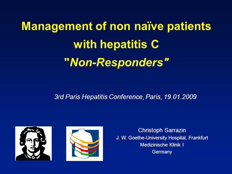 Management of non naïve patients with hepatitis C Non-Responders 3rd Paris Hepatitis Conference, Paris, 19.01.2009 Christoph Sarrazin J.