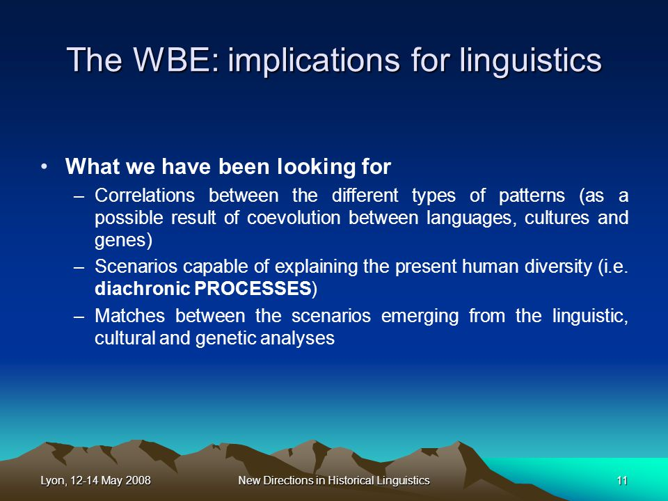 Lyon, 12-14 May 2008New Directions in Historical Linguistics11 The WBE: implications for linguistics What we have been looking for –Correlations between the different types of patterns (as a possible result of coevolution between languages, cultures and genes) –Scenarios capable of explaining the present human diversity (i.e.