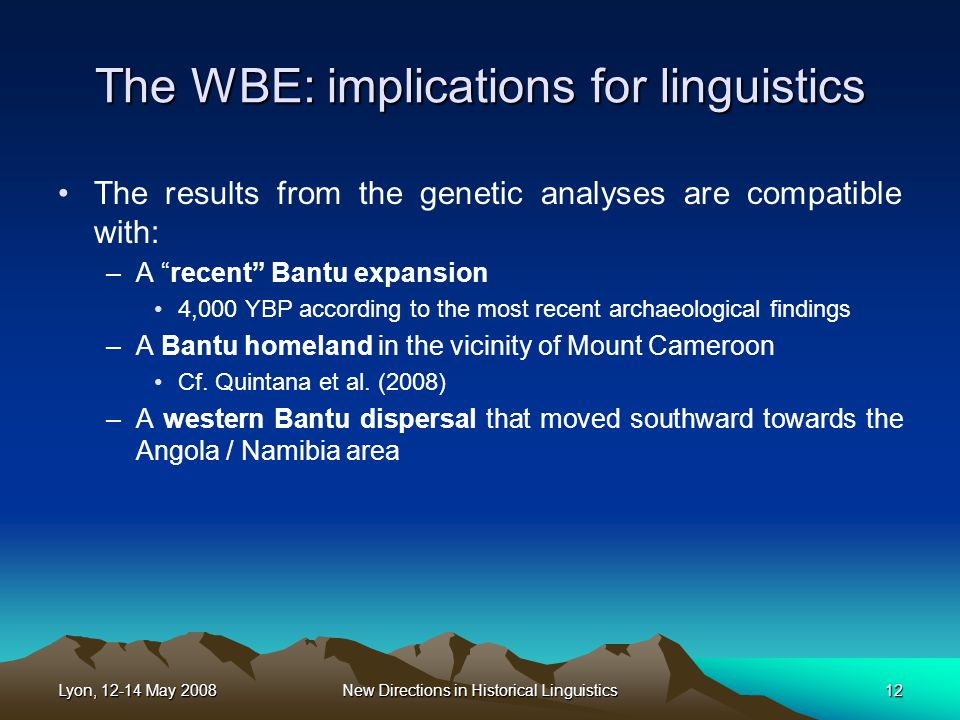 Lyon, 12-14 May 2008New Directions in Historical Linguistics12 The WBE: implications for linguistics The results from the genetic analyses are compatible with: –A recent Bantu expansion 4,000 YBP according to the most recent archaeological findings –A Bantu homeland in the vicinity of Mount Cameroon Cf.
