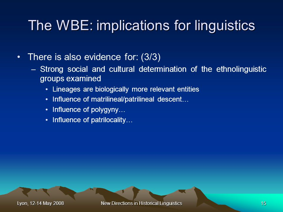 Lyon, 12-14 May 2008New Directions in Historical Linguistics15 The WBE: implications for linguistics There is also evidence for: (3/3) –Strong social and cultural determination of the ethnolinguistic groups examined Lineages are biologically more relevant entities Influence of matrilineal/patrilineal descent… Influence of polygyny… Influence of patrilocality…