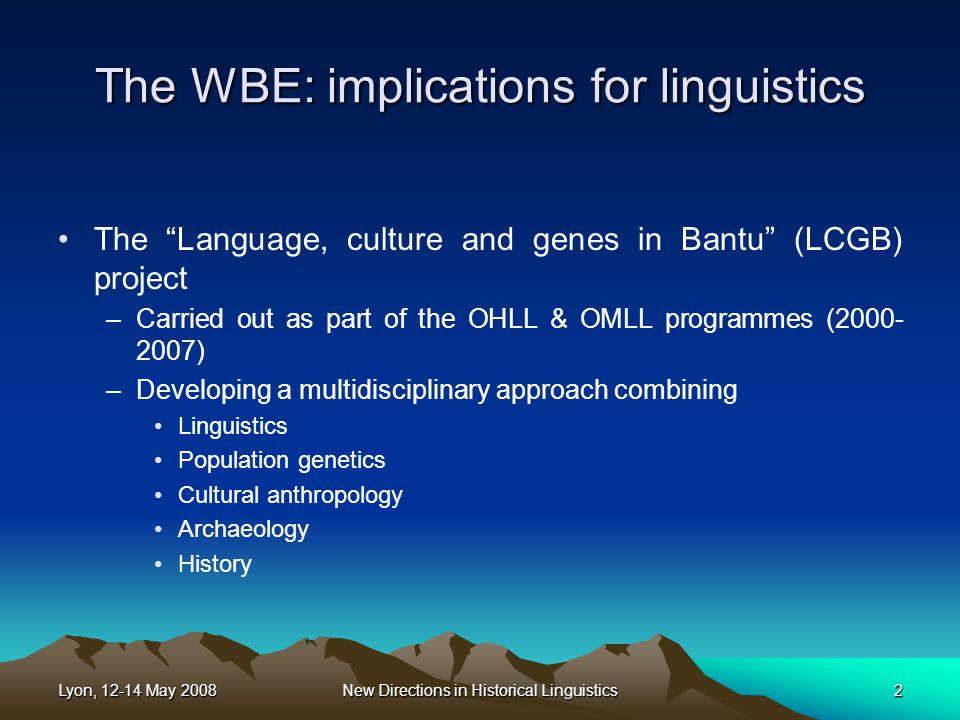 Lyon, 12-14 May 2008New Directions in Historical Linguistics2 The WBE: implications for linguistics The Language, culture and genes in Bantu (LCGB) project –Carried out as part of the OHLL & OMLL programmes (2000- 2007) –Developing a multidisciplinary approach combining Linguistics Population genetics Cultural anthropology Archaeology History