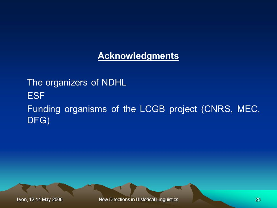 Lyon, 12-14 May 2008New Directions in Historical Linguistics20 Acknowledgments The organizers of NDHL ESF Funding organisms of the LCGB project (CNRS, MEC, DFG)