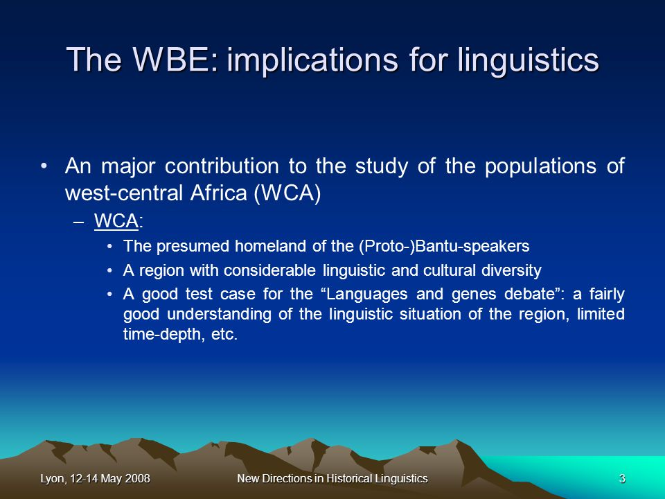 Lyon, 12-14 May 2008New Directions in Historical Linguistics3 The WBE: implications for linguistics An major contribution to the study of the populations of west-central Africa (WCA) –WCA: The presumed homeland of the (Proto-)Bantu-speakers A region with considerable linguistic and cultural diversity A good test case for the Languages and genes debate : a fairly good understanding of the linguistic situation of the region, limited time-depth, etc.