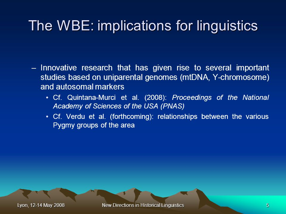 Lyon, 12-14 May 2008New Directions in Historical Linguistics5 The WBE: implications for linguistics –Innovative research that has given rise to several important studies based on uniparental genomes (mtDNA, Y-chromosome) and autosomal markers Cf.