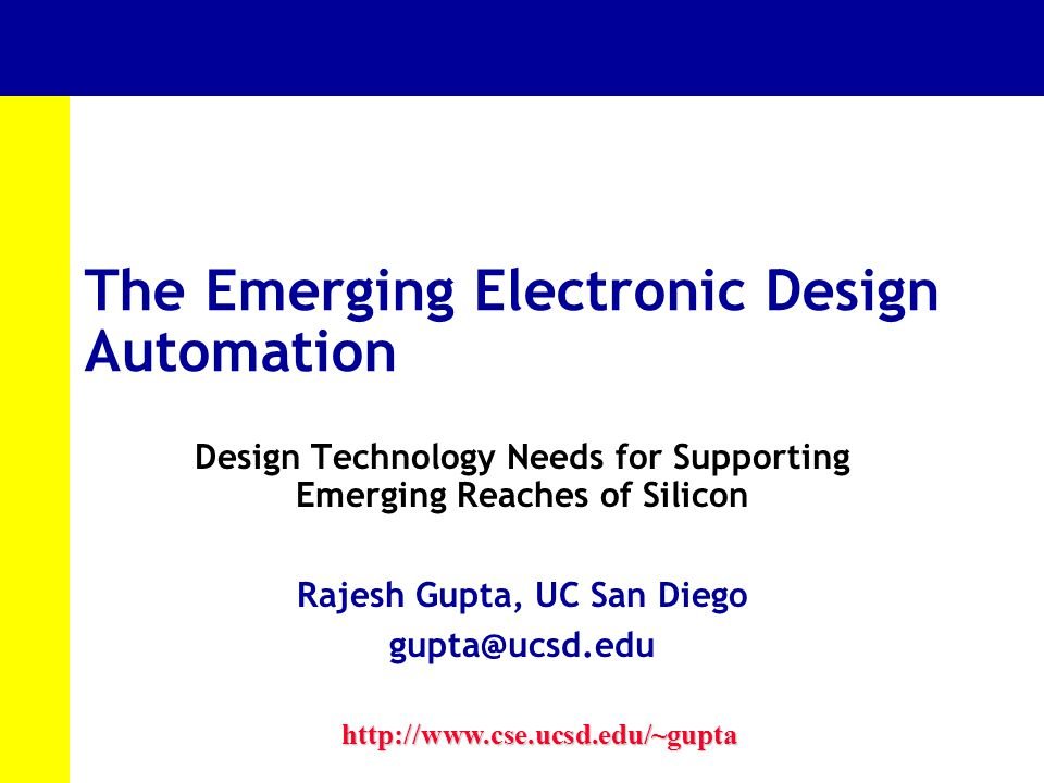 The Emerging Electronic Design Automation Design Technology Needs for Supporting Emerging Reaches of Silicon Rajesh Gupta, UC San Diego gupta@ucsd.edu http://www.cse.ucsd.edu/~gupta