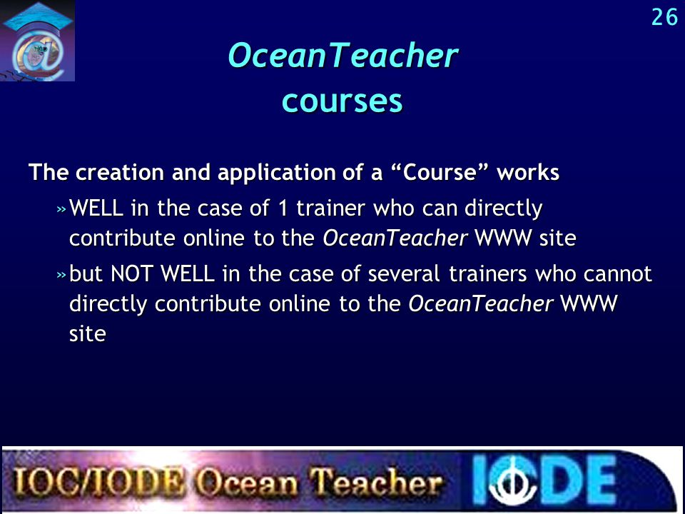 25 OceanTeacher digital library and courses OceanTeacher Digital library Courses Besides the digital library, various courses guide users and trainees through the digital library, in a way that corresponds to the aims and audience of a particular training course.