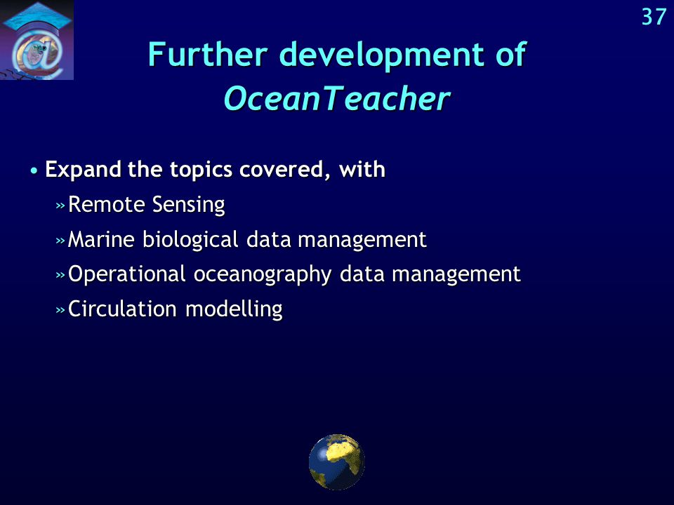 36 Further development of OceanTeacher Enlarge and improve the open access digital library of study materials on data and information managementEnlarge and improve the open access digital library of study materials on data and information management In parallel: Evaluate, refine and improve the taxonomy / structure of the digital libraryIn parallel: Evaluate, refine and improve the taxonomy / structure of the digital library