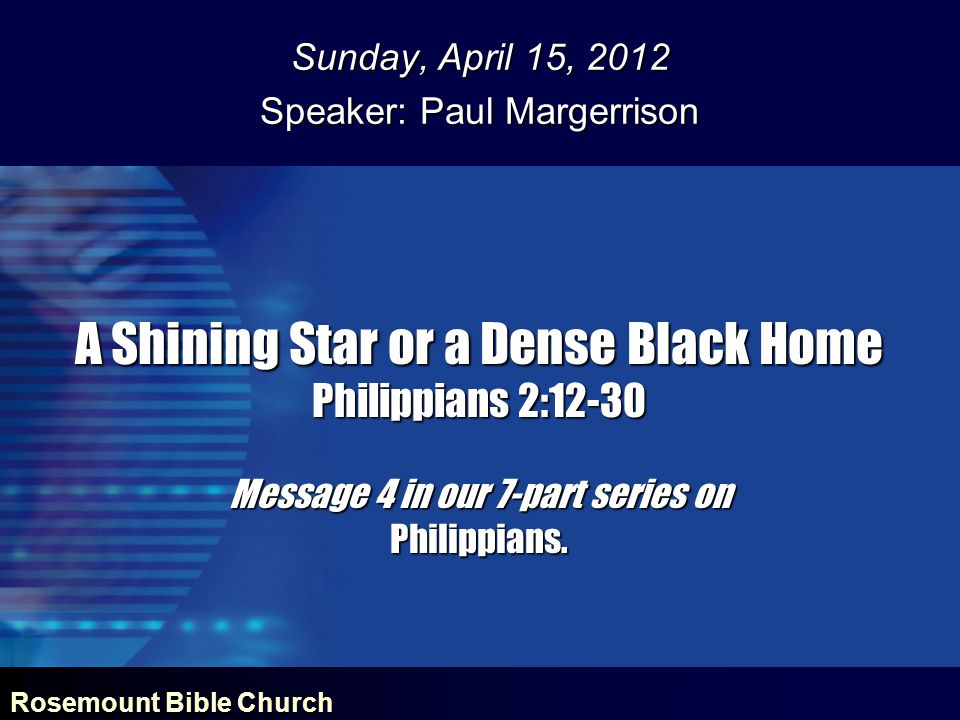 Rosemount Bible Church A Shining Star or a Dense Black Home Philippians 2:12-30 Message 4 in our 7-part series on Philippians. Sunday, April 15, 2012