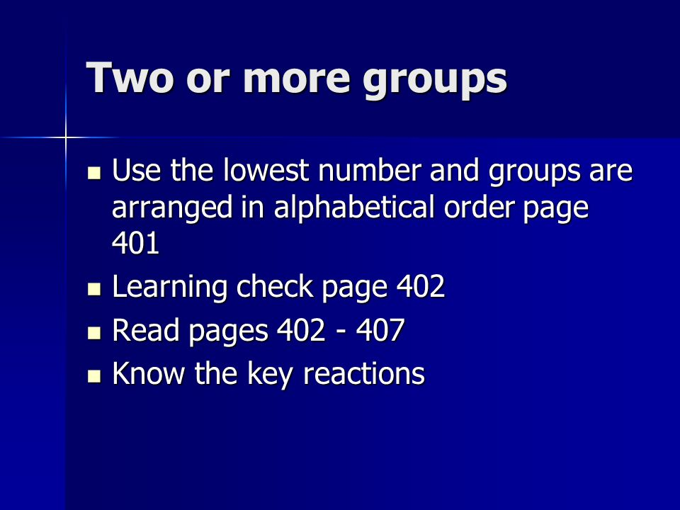 Two or more groups Use the lowest number and groups are arranged in alphabetical order page 401 Learning check page 402 Read pages 402 - 407 Know the key reactions