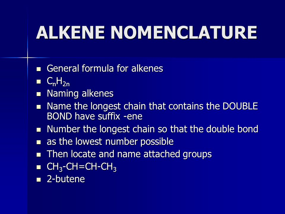 ALKENE NOMENCLATURE General formula for alkenes CnH2n Naming alkenes Name the longest chain that contains the DOUBLE BOND have suffix -ene Number the longest chain so that the double bond as the lowest number possible Then locate and name attached groups CH3-CH=CH-CH3 2-butene