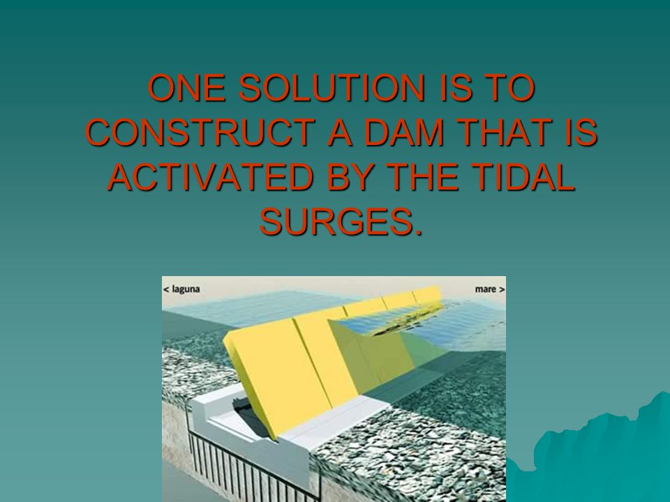 ONE SOLUTION IS TO CONSTRUCT A DAM THAT IS ACTIVATED BY THE TIDAL SURGES.