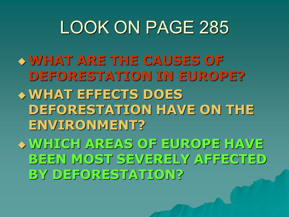 LOOK ON PAGE 285  WHAT ARE THE CAUSES OF DEFORESTATION IN EUROPE?  WHAT EFFECTS DOES DEFORESTATION HAVE ON THE ENVIRONMENT?  WHICH AREAS OF EUROPE