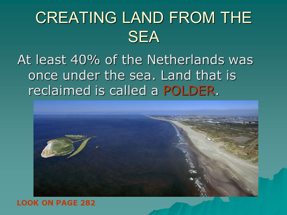 CREATING LAND FROM THE SEA At least 40% of the Netherlands was once under the sea. Land that is reclaimed is called a POLDER. LOOK ON PAGE 282