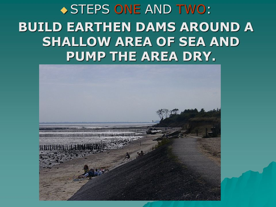  STEPS ONE AND TWO: BUILD EARTHEN DAMS AROUND A SHALLOW AREA OF SEA AND PUMP THE AREA DRY.