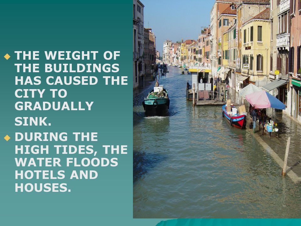   THE WEIGHT OF THE BUILDINGS HAS CAUSED THE CITY TO GRADUALLY SINK.   DURING THE HIGH TIDES, THE WATER FLOODS HOTELS AND HOUSES.
